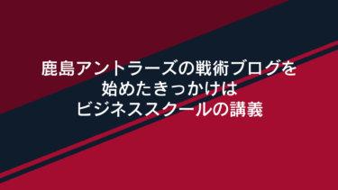鹿島アントラーズの戦術ブログを始めたきっかけはビジネススクールの講義