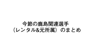 今節の鹿島関連選手(レンタル&元所属)の状況まとめ【2020/07/05】