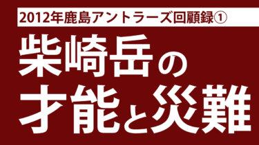 2012年の鹿島アントラーズ回顧録:柴崎岳の才能と災難【第1節~第3節】