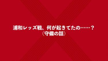 浦和レッズ戦、何が起きてたの……?(守備の話)