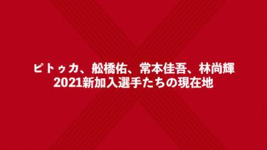 ピトゥカ、舩橋佑、常本佳吾、林尚輝。2021新加入選手たちの現在地